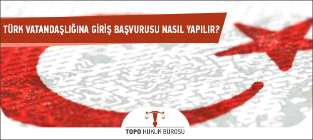 Türk Vatandaşlığına Giriş Başvurusu Nasıl Yapılır?