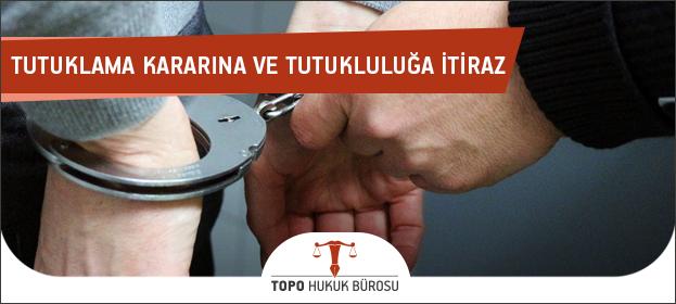 tutukluluğa itiraz, tutuklama kararı, tutuklamaya itiraz dilekçesi, tutuklamaya itiraz,tutuklama kararına itiraz