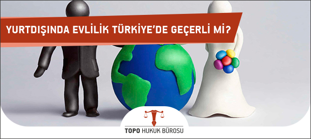 Yurtdışında Evlilik Türkiyede Geçerli Mi?