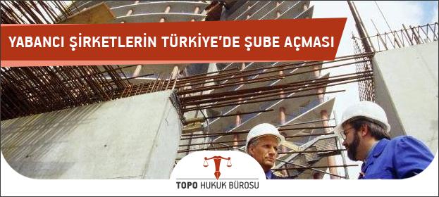 Yabancı Şirketlerin Türkiye'de Şube Açması